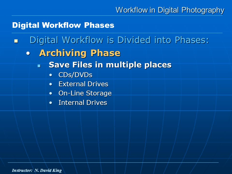Workflow in Digital Photography Digital Workflow is Divided into Phases: Digital Workflow is Divided into Phases: Archiving PhaseArchiving Phase Save Files in multiple places Save Files in multiple places CDs/DVDsCDs/DVDs External DrivesExternal Drives On-Line StorageOn-Line Storage Internal DrivesInternal Drives Digital Workflow Phases Instructor: N.