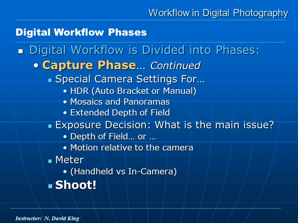 Workflow in Digital Photography Digital Workflow is Divided into Phases: Digital Workflow is Divided into Phases: Capture Phase… ContinuedCapture Phase… Continued Special Camera Settings For… Special Camera Settings For… HDR (Auto Bracket or Manual)HDR (Auto Bracket or Manual) Mosaics and PanoramasMosaics and Panoramas Extended Depth of FieldExtended Depth of Field Exposure Decision: What is the main issue.