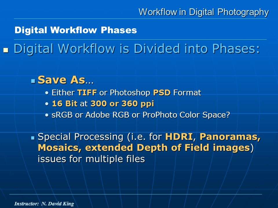 Workflow in Digital Photography Digital Workflow is Divided into Phases: Digital Workflow is Divided into Phases: Save As… Save As… Either TIFF or Photoshop PSD FormatEither TIFF or Photoshop PSD Format 16 Bit at 300 or 360 ppi16 Bit at 300 or 360 ppi sRGB or Adobe RGB or ProPhoto Color Space sRGB or Adobe RGB or ProPhoto Color Space.