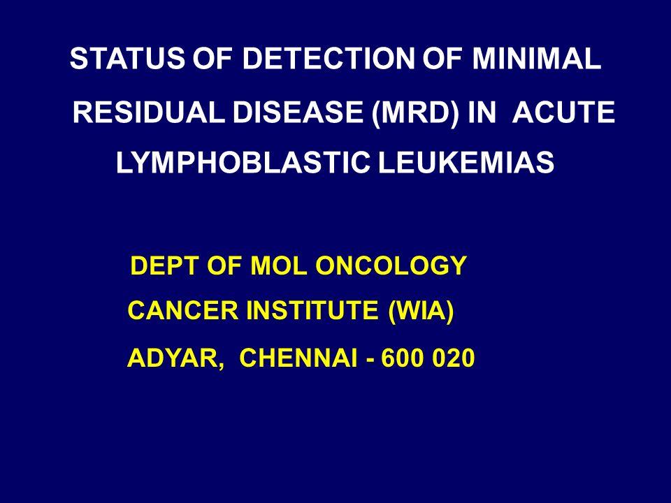 STATUS OF DETECTION OF MINIMAL RESIDUAL DISEASE (MRD) IN ACUTE LYMPHOBLASTIC LEUKEMIAS DEPT OF MOL ONCOLOGY CANCER INSTITUTE (WIA) ADYAR, CHENNAI - 600 020