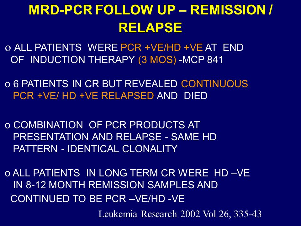 MRD-PCR FOLLOW UP – REMISSION / RELAPSE ALL PATIENTS WERE PCR +VE/HD +VE AT END OF INDUCTION THERAPY (3 MOS) -MCP 841 o 6 PATIENTS IN CR BUT REVEALED CONTINUOUS PCR +VE/ HD +VE RELAPSED AND DIED o COMBINATION OF PCR PRODUCTS AT PRESENTATION AND RELAPSE - SAME HD PATTERN - IDENTICAL CLONALITY o ALL PATIENTS IN LONG TERM CR WERE HD –VE IN 8-12 MONTH REMISSION SAMPLES AND CONTINUED TO BE PCR –VE/HD -VE Leukemia Research 2002 Vol 26, 335-43