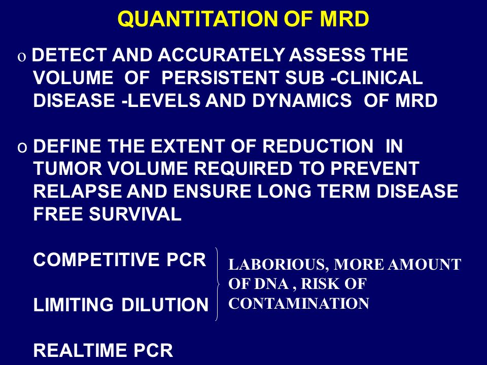 o DETECT AND ACCURATELY ASSESS THE VOLUME OF PERSISTENT SUB -CLINICAL DISEASE -LEVELS AND DYNAMICS OF MRD o DEFINE THE EXTENT OF REDUCTION IN TUMOR VOLUME REQUIRED TO PREVENT RELAPSE AND ENSURE LONG TERM DISEASE FREE SURVIVAL COMPETITIVE PCR LIMITING DILUTION REALTIME PCR LABORIOUS, MORE AMOUNT OF DNA, RISK OF CONTAMINATION
