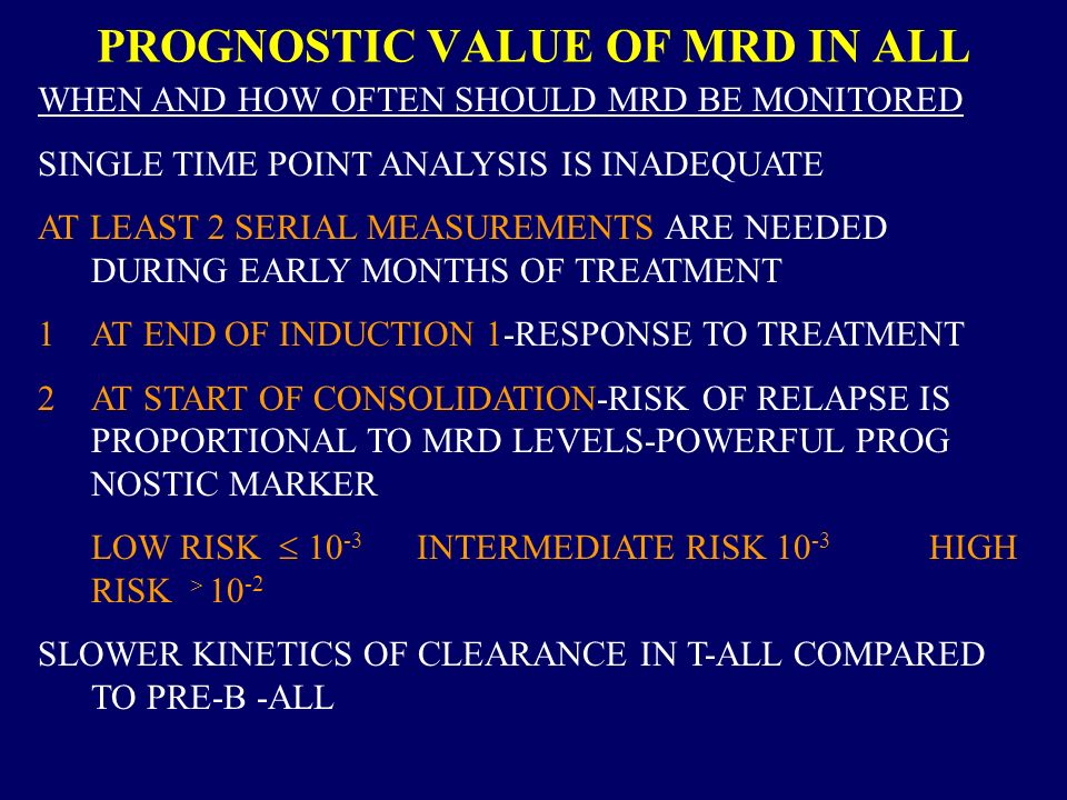 PROGNOSTIC VALUE OF MRD IN ALL WHEN AND HOW OFTEN SHOULD MRD BE MONITORED SINGLE TIME POINT ANALYSIS IS INADEQUATE AT LEAST 2 SERIAL MEASUREMENTS ARE NEEDED DURING EARLY MONTHS OF TREATMENT 1AT END OF INDUCTION 1-RESPONSE TO TREATMENT 2AT START OF CONSOLIDATION-RISK OF RELAPSE IS PROPORTIONAL TO MRD LEVELS-POWERFUL PROG NOSTIC MARKER LOW RISK 10 -3 INTERMEDIATE RISK 10 -3 HIGH RISK 10 -2 SLOWER KINETICS OF CLEARANCE IN T-ALL COMPARED TO PRE-B -ALL