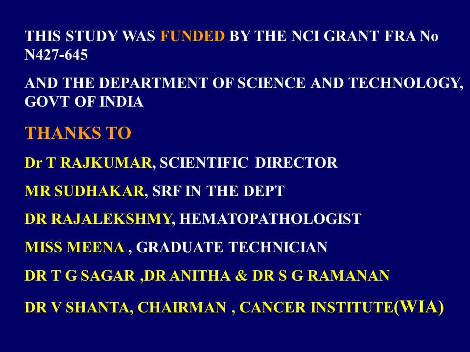 THIS STUDY WAS FUNDED BY THE NCI GRANT FRA No N427-645 AND THE DEPARTMENT OF SCIENCE AND TECHNOLOGY, GOVT OF INDIA THANKS TO Dr T RAJKUMAR, SCIENTIFIC DIRECTOR MR SUDHAKAR, SRF IN THE DEPT DR RAJALEKSHMY, HEMATOPATHOLOGIST MISS MEENA, GRADUATE TECHNICIAN DR T G SAGAR,DR ANITHA & DR S G RAMANAN DR V SHANTA, CHAIRMAN, CANCER INSTITUTE (WIA)