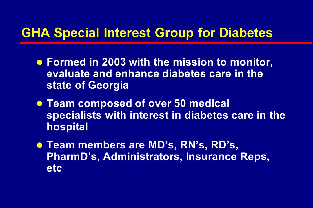Objectives l Understand the need for protocols for managing hyperglycemia and diabetes in the hospital l Present what the Georgia Hospital Association (GHA) has done to date and what tools we are using to accomplish this task l Discuss what tools are in development to make this journey easier