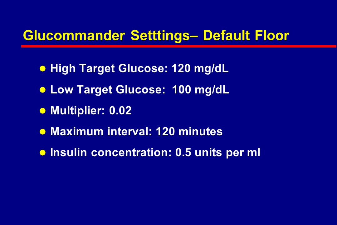 Glucommander Setttings– Default ICU l High Target Glucose: 110 mg/dL l Low Target Glucose: 80 mg/dL l Multiplier: 0.02 l Maximum interval: 120 minutes l Insulin concentration: 0.5 units per ml