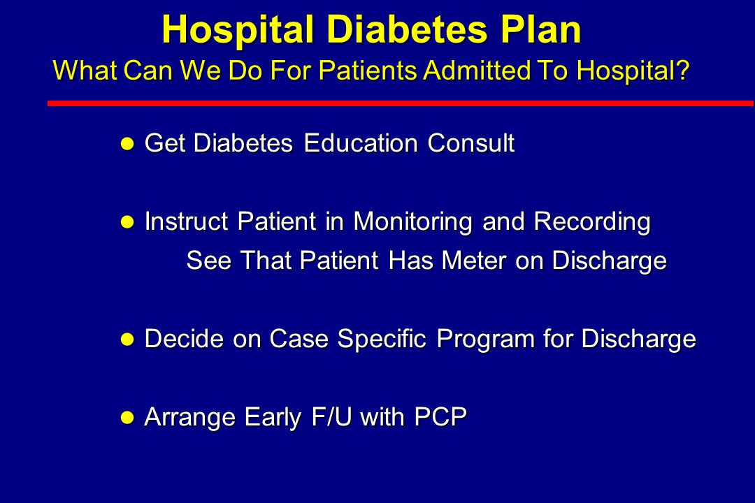 Hospital Diabetes Plan Protocol for Insulin in Hospitalized Patient Hospital Diabetes Plan Protocol for Insulin in Hospitalized Patient l Daily Total: Pre-Admission or Weight (kg) x 0.5 u –50% as Glargine (Basal) –50% as Total Rapid-acting insulin (Bolus) Give in Proportion to Meals CHO EatenGive in Proportion to Meals CHO Eaten l BG >140 mg/dl: (BG-100) / CF CF = 1700 / Total Daily Insulin or 3000 / Wt (kg) Do Not Use Sliding Scale As Only Diabetes Management