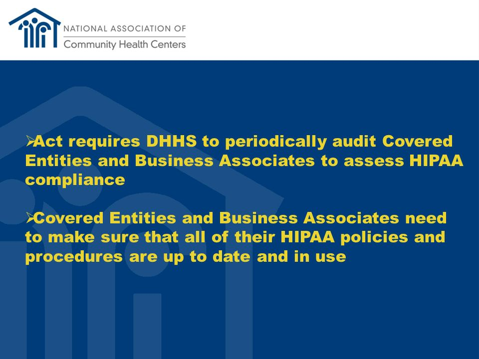 Act requires DHHS to periodically audit Covered Entities and Business Associates to assess HIPAA compliance Covered Entities and Business Associates need to make sure that all of their HIPAA policies and procedures are up to date and in use