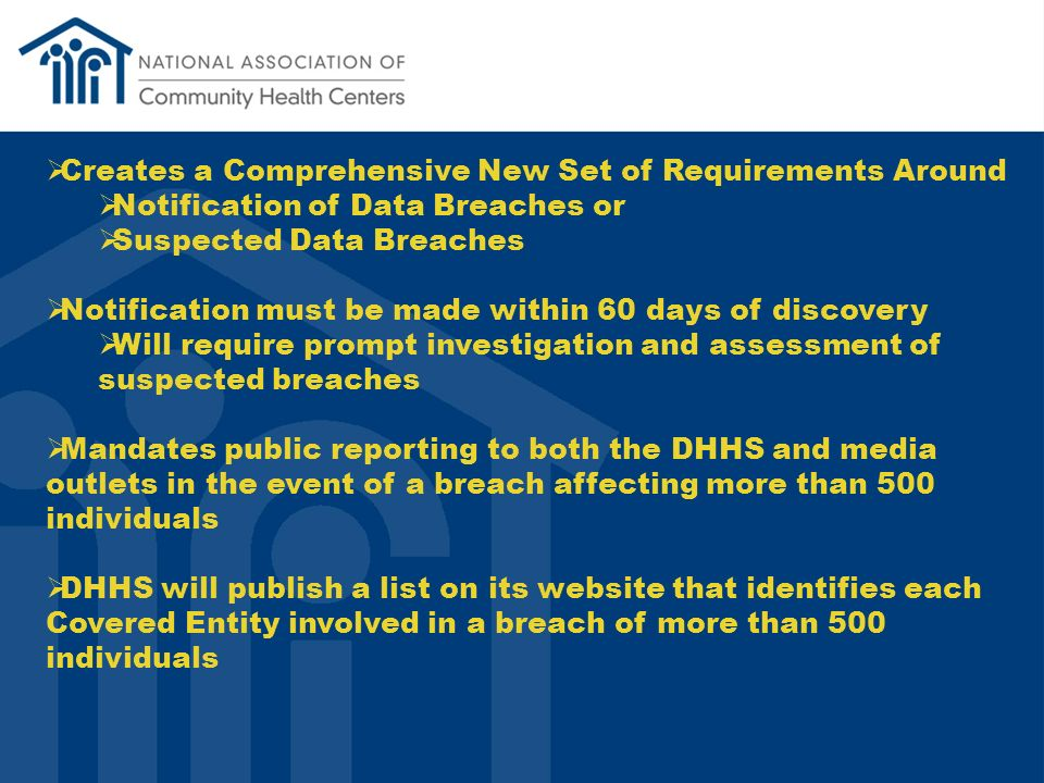 Creates a Comprehensive New Set of Requirements Around Notification of Data Breaches or Suspected Data Breaches Notification must be made within 60 days of discovery Will require prompt investigation and assessment of suspected breaches Mandates public reporting to both the DHHS and media outlets in the event of a breach affecting more than 500 individuals DHHS will publish a list on its website that identifies each Covered Entity involved in a breach of more than 500 individuals