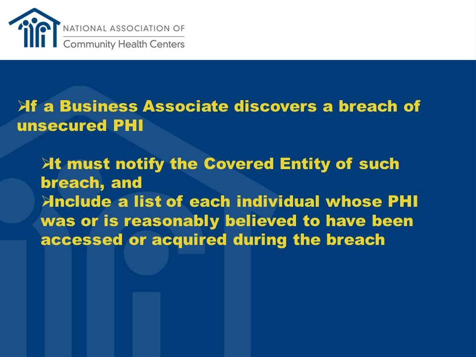 If a Business Associate discovers a breach of unsecured PHI It must notify the Covered Entity of such breach, and Include a list of each individual whose PHI was or is reasonably believed to have been accessed or acquired during the breach