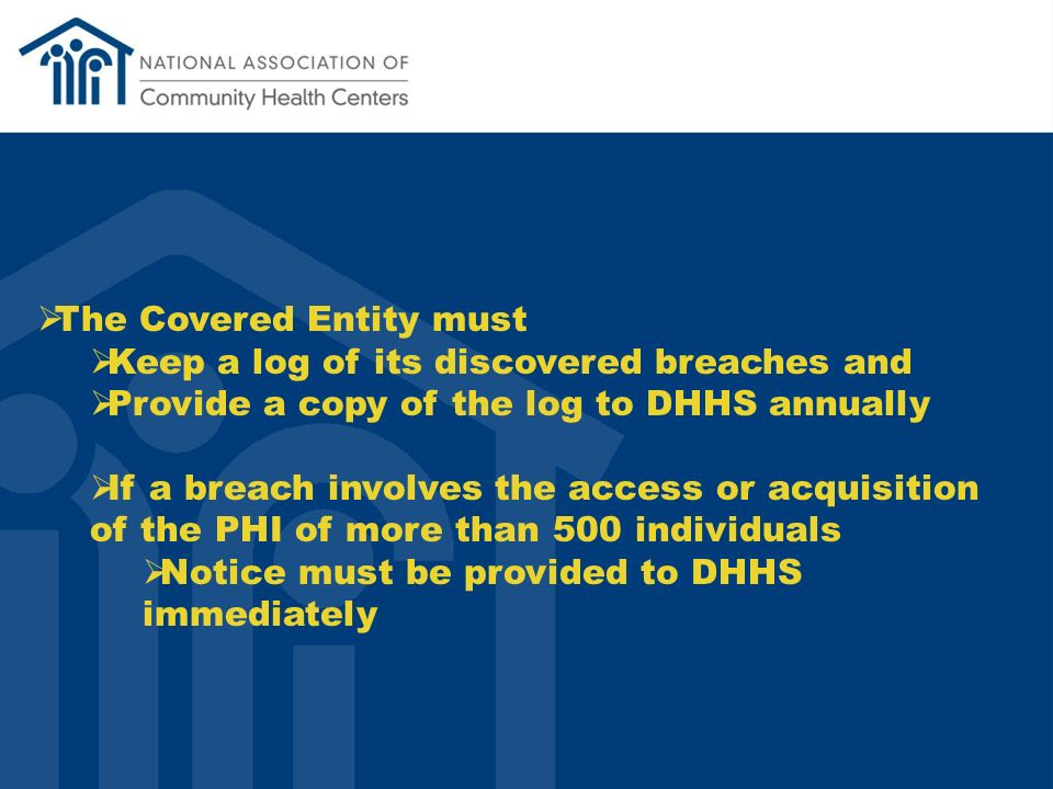 The Covered Entity must Keep a log of its discovered breaches and Provide a copy of the log to DHHS annually If a breach involves the access or acquisition of the PHI of more than 500 individuals Notice must be provided to DHHS immediately