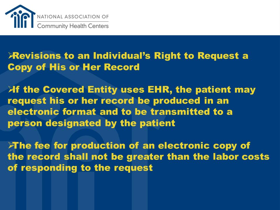 Revisions to an Individuals Right to Request a Copy of His or Her Record If the Covered Entity uses EHR, the patient may request his or her record be produced in an electronic format and to be transmitted to a person designated by the patient The fee for production of an electronic copy of the record shall not be greater than the labor costs of responding to the request
