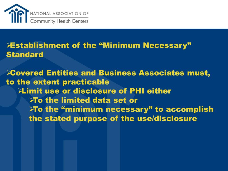 Establishment of the Minimum Necessary Standard Covered Entities and Business Associates must, to the extent practicable Limit use or disclosure of PHI either To the limited data set or To the minimum necessary to accomplish the stated purpose of the use/disclosure