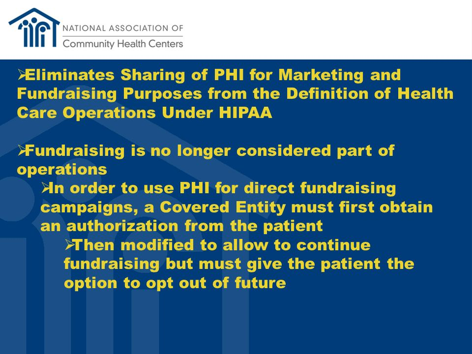 Eliminates Sharing of PHI for Marketing and Fundraising Purposes from the Definition of Health Care Operations Under HIPAA Fundraising is no longer considered part of operations In order to use PHI for direct fundraising campaigns, a Covered Entity must first obtain an authorization from the patient Then modified to allow to continue fundraising but must give the patient the option to opt out of future