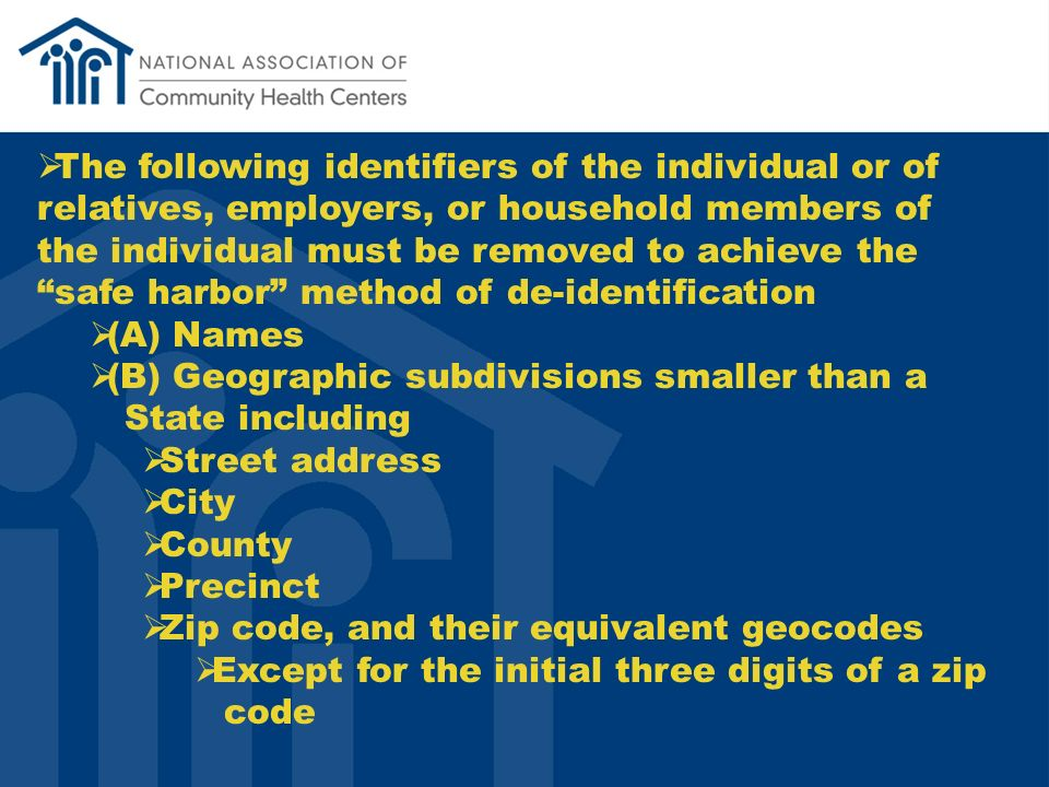 The following identifiers of the individual or of relatives, employers, or household members of the individual must be removed to achieve the safe harbor method of de-identification (A) Names (B) Geographic subdivisions smaller than a State including Street address City County Precinct Zip code, and their equivalent geocodes Except for the initial three digits of a zip code