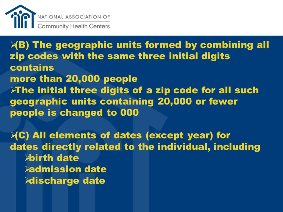 (B) The geographic units formed by combining all zip codes with the same three initial digits contains more than 20,000 people The initial three digits of a zip code for all such geographic units containing 20,000 or fewer people is changed to 000 (C) All elements of dates (except year) for dates directly related to the individual, including birth date admission date discharge date