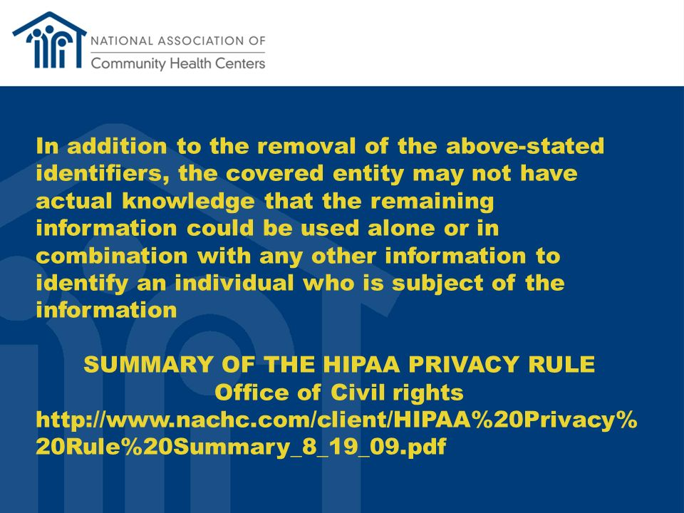 In addition to the removal of the above-stated identifiers, the covered entity may not have actual knowledge that the remaining information could be used alone or in combination with any other information to identify an individual who is subject of the information SUMMARY OF THE HIPAA PRIVACY RULE Office of Civil rights http://www.nachc.com/client/HIPAA%20Privacy% 20Rule%20Summary_8_19_09.pdf