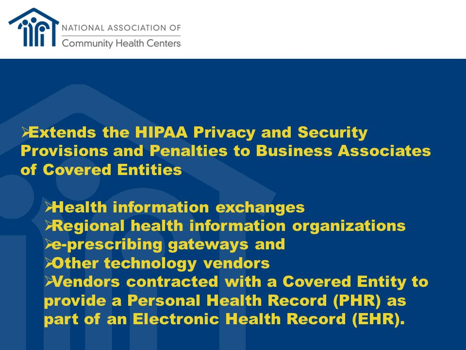 Extends the HIPAA Privacy and Security Provisions and Penalties to Business Associates of Covered Entities Health information exchanges Regional health information organizations e-prescribing gateways and Other technology vendors Vendors contracted with a Covered Entity to provide a Personal Health Record (PHR) as part of an Electronic Health Record (EHR).
