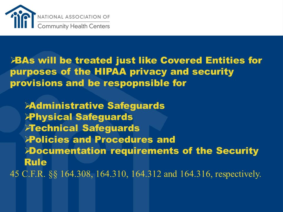 BAs will be treated just like Covered Entities for purposes of the HIPAA privacy and security provisions and be respopnsible for Administrative Safeguards Physical Safeguards Technical Safeguards Policies and Procedures and Documentation requirements of the Security Rule 45 C.F.R.