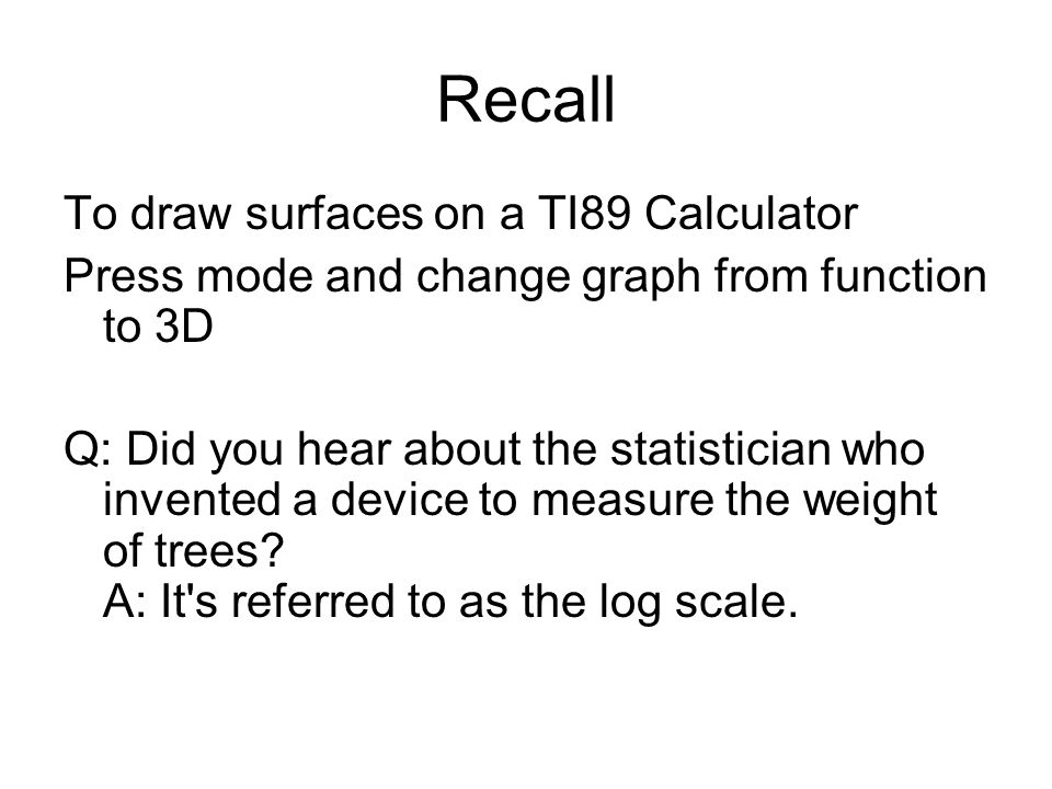 Recall To draw surfaces on a TI89 Calculator Press mode and change graph from function to 3D Q: Did you hear about the statistician who invented a device to measure the weight of trees.