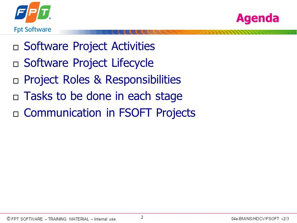© Copyright 2006 FPT Software 2 © FPT SOFTWARE – TRAINING MATERIAL – Internal use 04e-BM/NS/HDCV/FSOFT v2/3 Agenda o Software Project Activities o Software Project Lifecycle o Project Roles & Responsibilities o Tasks to be done in each stage o Communication in FSOFT Projects