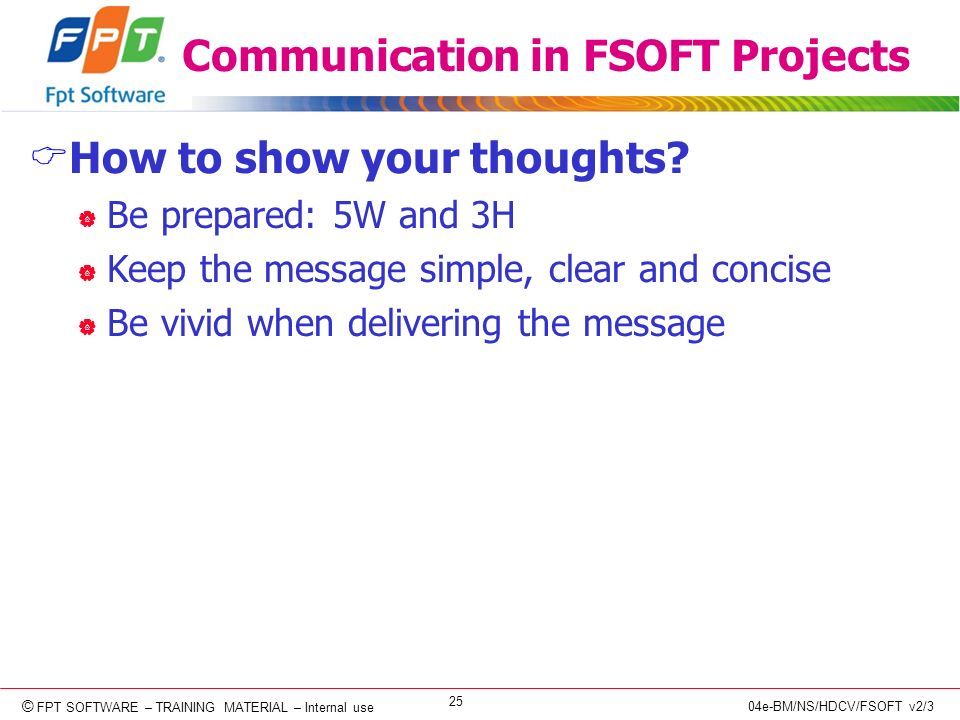 © Copyright 2006 FPT Software 25 © FPT SOFTWARE – TRAINING MATERIAL – Internal use 04e-BM/NS/HDCV/FSOFT v2/3 Communication in FSOFT Projects How to show your thoughts.