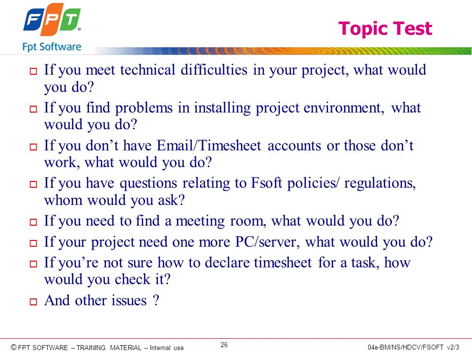 © Copyright 2006 FPT Software 26 © FPT SOFTWARE – TRAINING MATERIAL – Internal use 04e-BM/NS/HDCV/FSOFT v2/3 Topic Test o If you meet technical difficulties in your project, what would you do.