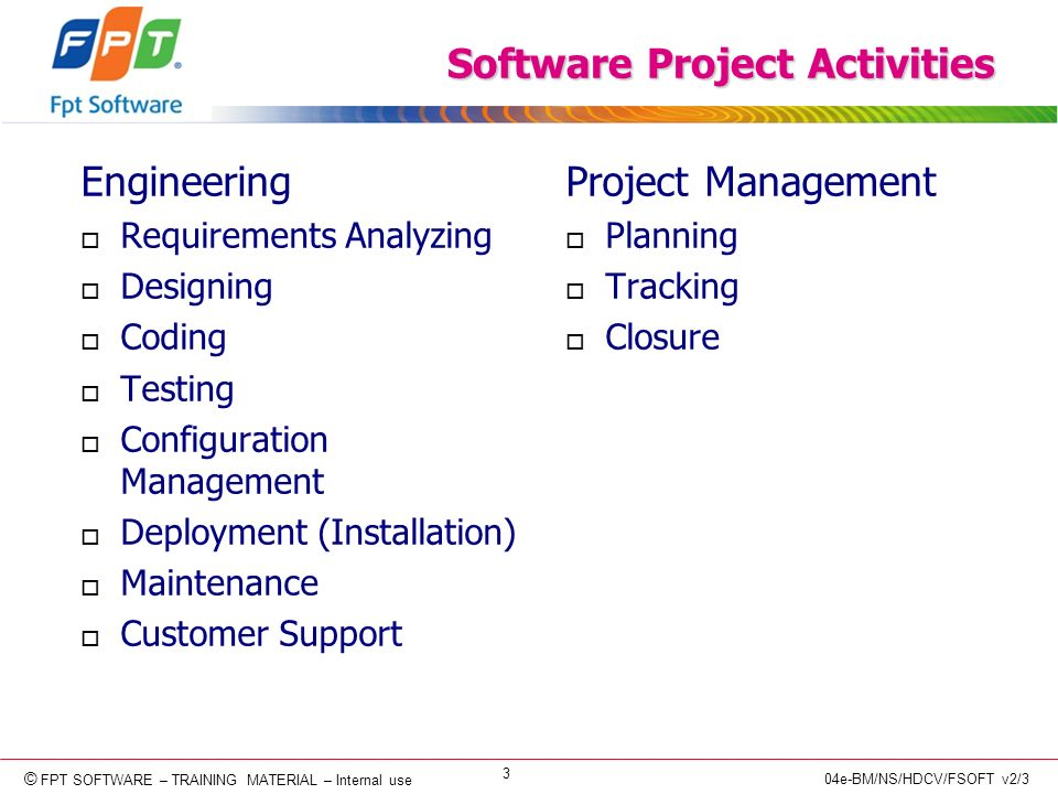 © Copyright 2006 FPT Software 3 © FPT SOFTWARE – TRAINING MATERIAL – Internal use 04e-BM/NS/HDCV/FSOFT v2/3 Software Project Activities Engineering o Requirements Analyzing o Designing o Coding o Testing o Configuration Management o Deployment (Installation) o Maintenance o Customer Support Project Management o Planning o Tracking o Closure