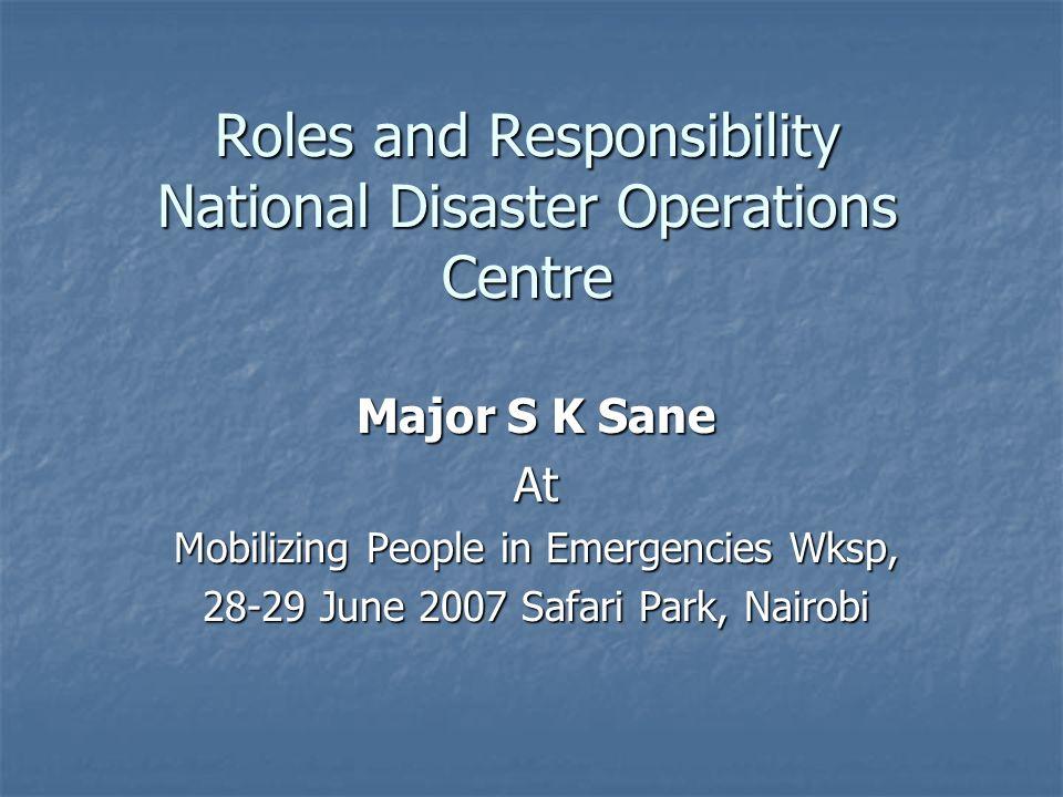 Roles and Responsibility National Disaster Operations Centre Major S K Sane At Mobilizing People in Emergencies Wksp, 28-29 June 2007 Safari Park, Nai