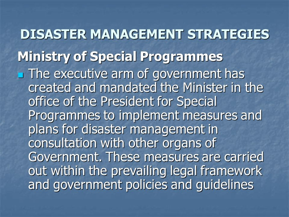 DISASTER MANAGEMENT STRATEGIES Ministry of Special Programmes The executive arm of government has created and mandated the Minister in the office of t