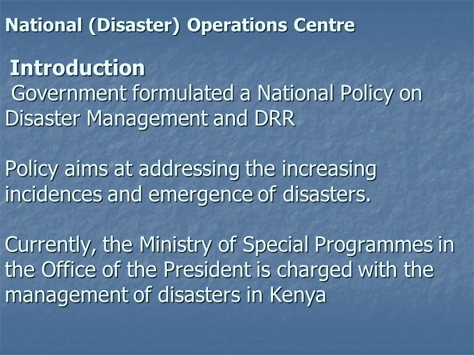National (Disaster) Operations Centre Introduction Government formulated a National Policy on Disaster Management and DRR Policy aims at addressing th