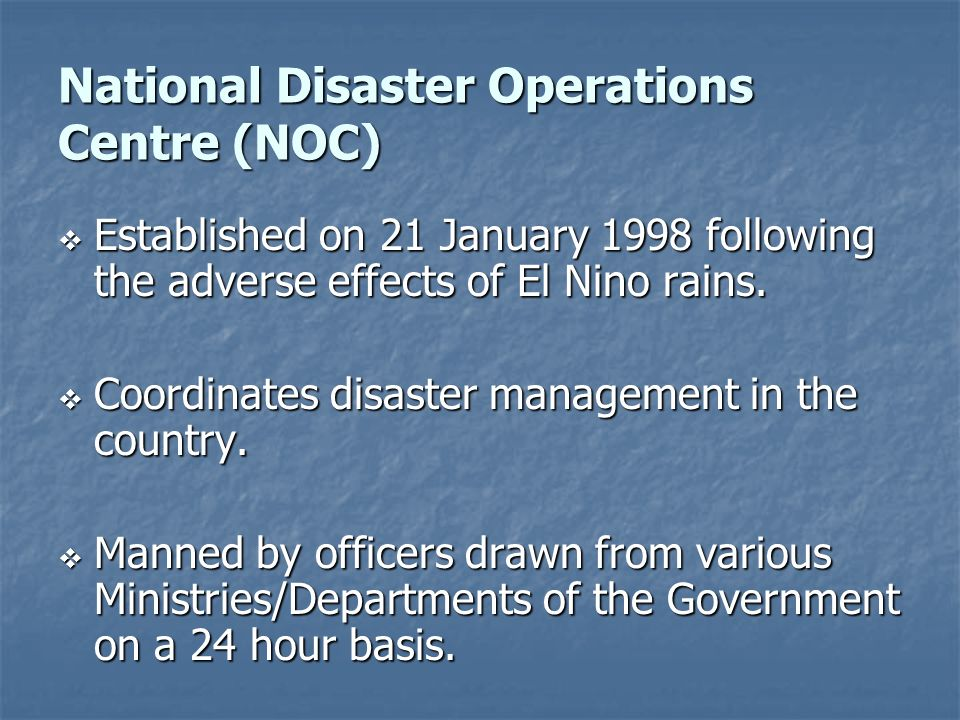 National Disaster Operations Centre (NOC) Established on 21 January 1998 following the adverse effects of El Nino rains. Established on 21 January 199