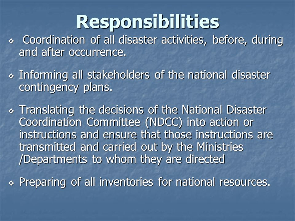 Responsibilities Coordination of all disaster activities, before, during and after occurrence. Coordination of all disaster activities, before, during