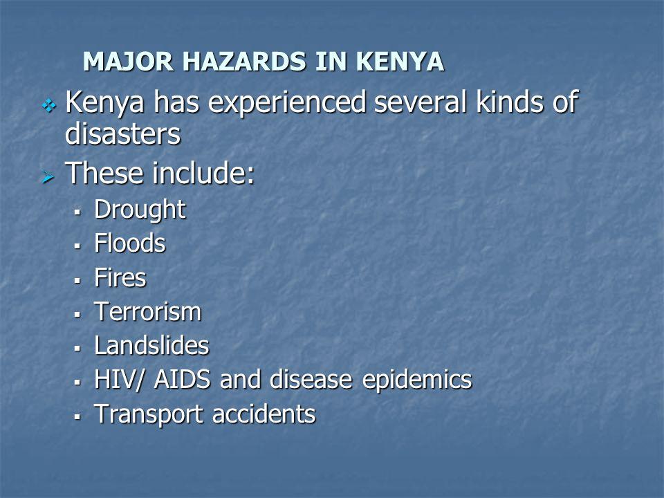 MAJOR HAZARDS IN KENYA Kenya has experienced several kinds of disasters Kenya has experienced several kinds of disasters These include: These include: