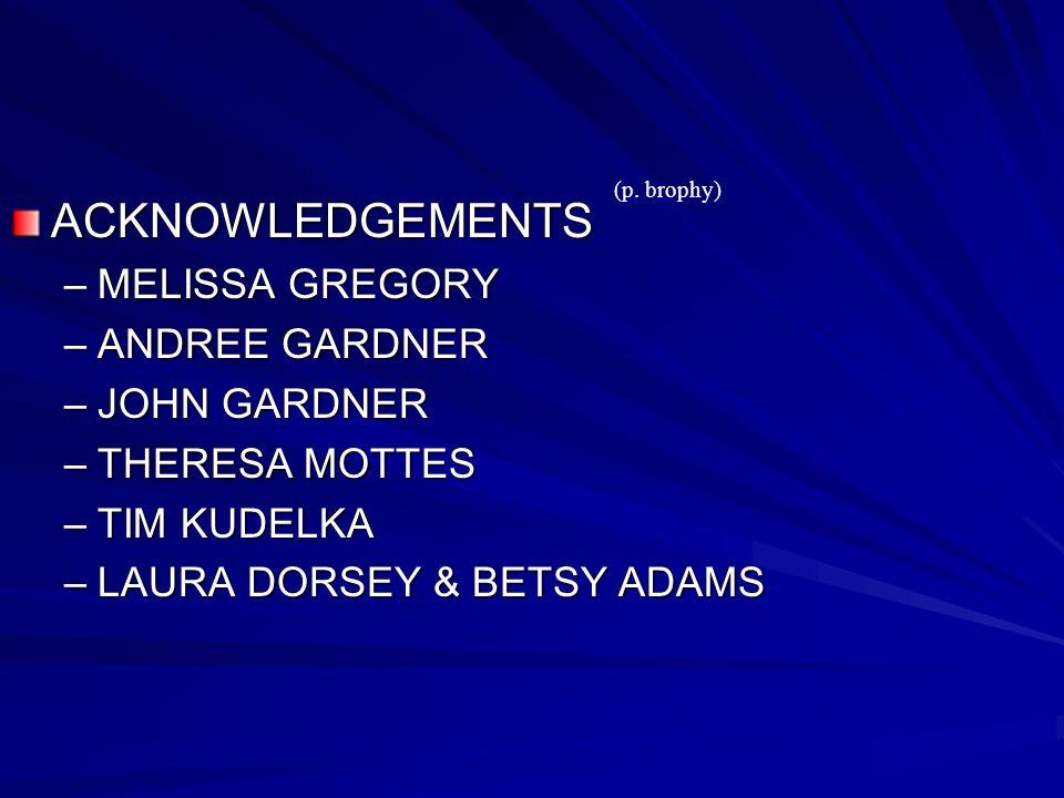 ACKNOWLEDGEMENTS –MELISSA GREGORY –ANDREE GARDNER –JOHN GARDNER –THERESA MOTTES –TIM KUDELKA –LAURA DORSEY & BETSY ADAMS (p.
