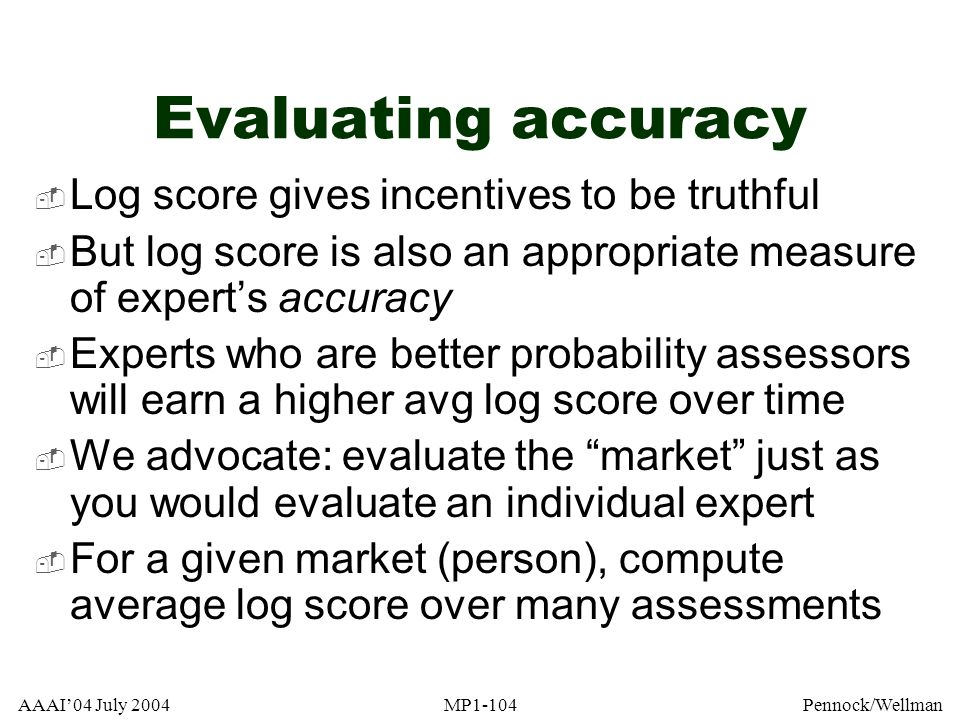 AAAI04 July 2004MP1-104Pennock/Wellman Evaluating accuracy Log score gives incentives to be truthful But log score is also an appropriate measure of e