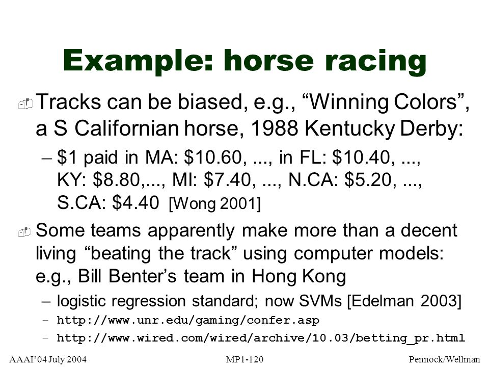 AAAI04 July 2004MP1-120Pennock/Wellman Example: horse racing Tracks can be biased, e.g., Winning Colors, a S Californian horse, 1988 Kentucky Derby: –