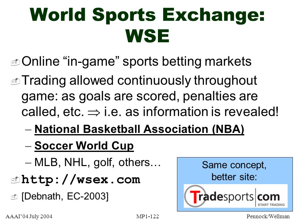 AAAI04 July 2004MP1-122Pennock/Wellman World Sports Exchange: WSE Online in-game sports betting markets Trading allowed continuously throughout game: