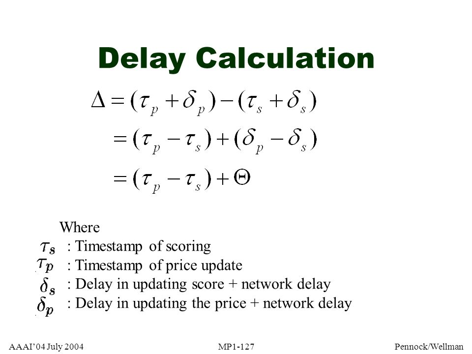 AAAI04 July 2004MP1-127Pennock/Wellman Delay Calculation Where : Timestamp of scoring : Timestamp of price update : Delay in updating score + network