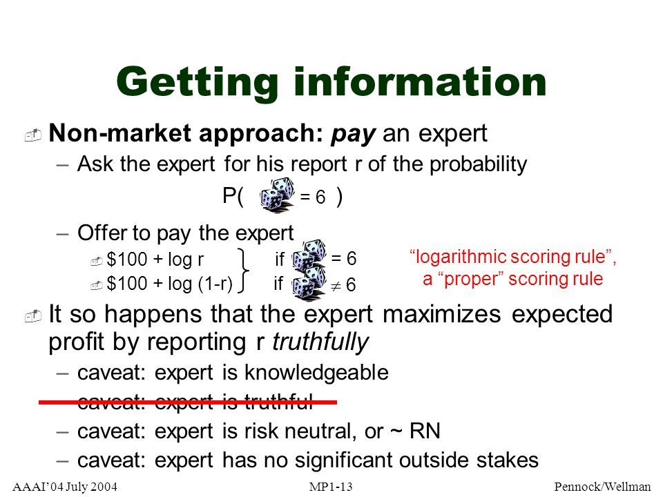 AAAI04 July 2004MP1-13Pennock/Wellman Getting information Non-market approach: pay an expert –Ask the expert for his report r of the probability P( )
