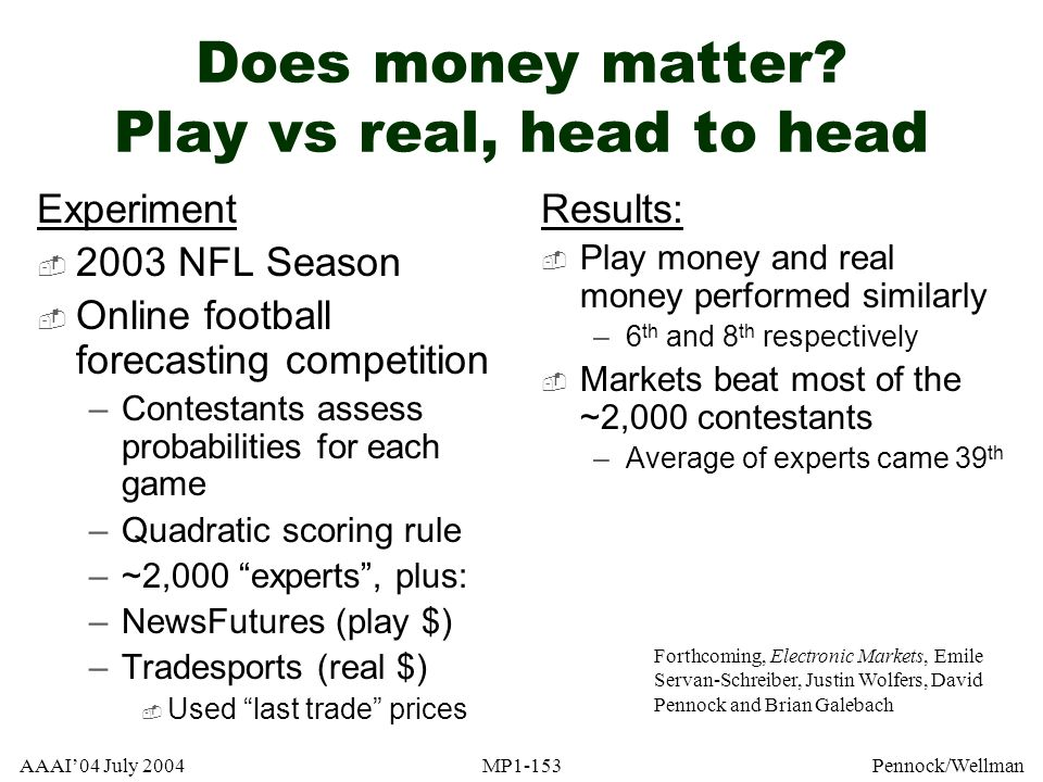 AAAI04 July 2004MP1-153Pennock/Wellman Does money matter? Play vs real, head to head Experiment 2003 NFL Season Online football forecasting competitio