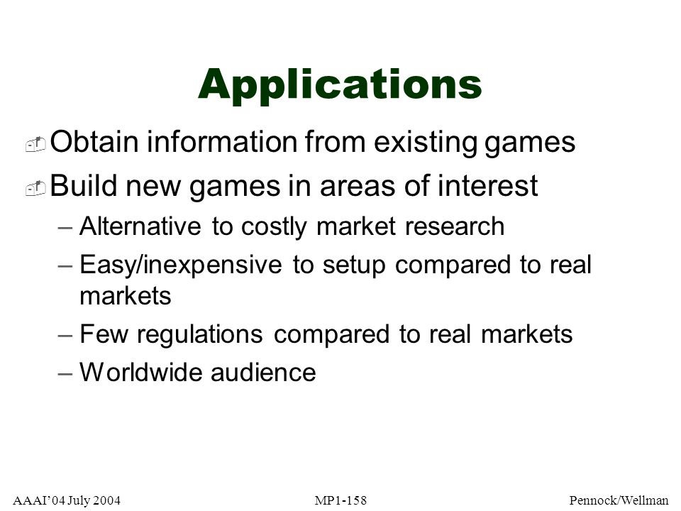 AAAI04 July 2004MP1-158Pennock/Wellman Applications Obtain information from existing games Build new games in areas of interest –Alternative to costly