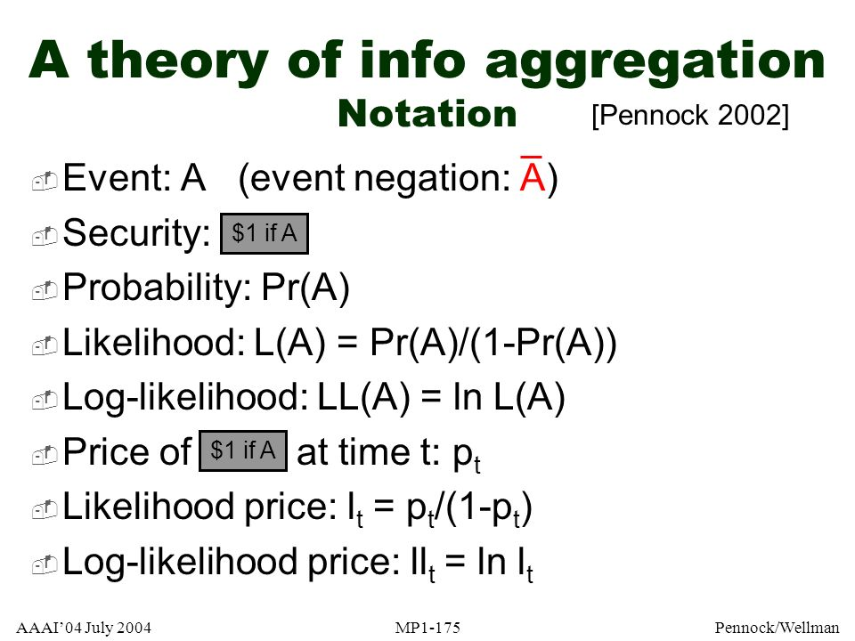 AAAI04 July 2004MP1-175Pennock/Wellman A theory of info aggregation Notation Event: A (event negation: A) Security: Probability: Pr(A) Likelihood: L(A