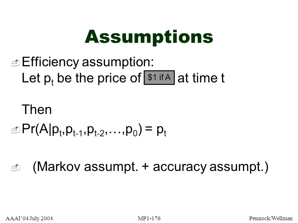 AAAI04 July 2004MP1-176Pennock/Wellman Assumptions Efficiency assumption: Let p t be the price of at time t Then Pr(A|p t,p t-1,p t-2,…,p 0 ) = p t (M