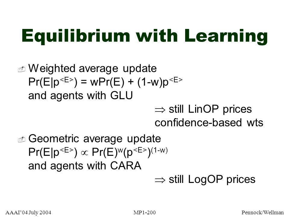 AAAI04 July 2004MP1-200Pennock/Wellman Equilibrium with Learning Weighted average update Pr(E|p ) = wPr(E) + (1-w)p and agents with GLU still LinOP pr