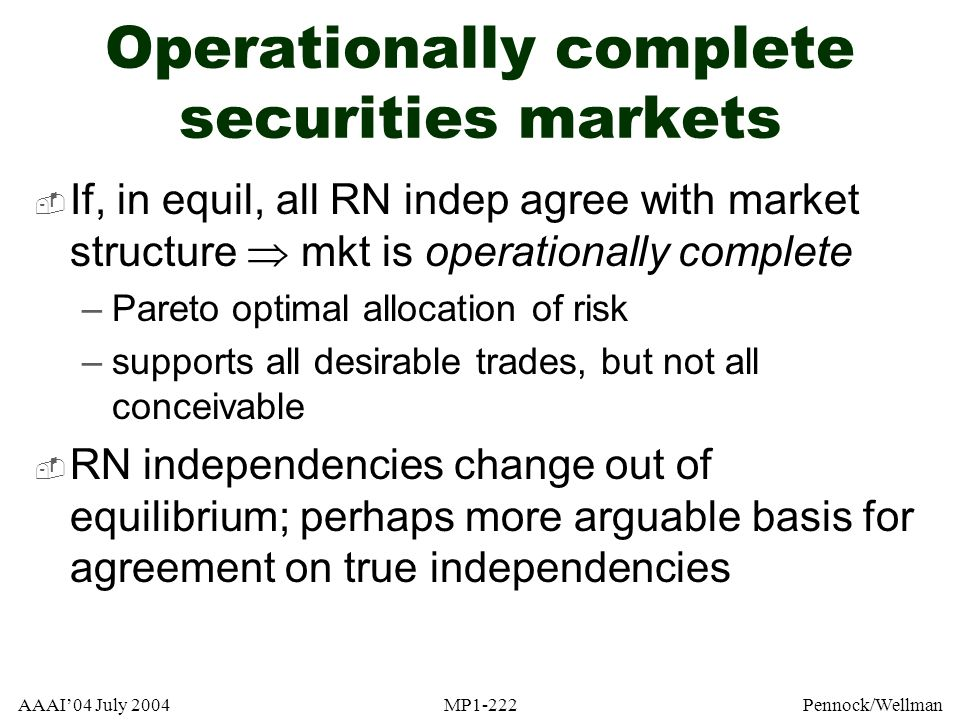 AAAI04 July 2004MP1-222Pennock/Wellman Operationally complete securities markets If, in equil, all RN indep agree with market structure mkt is operati