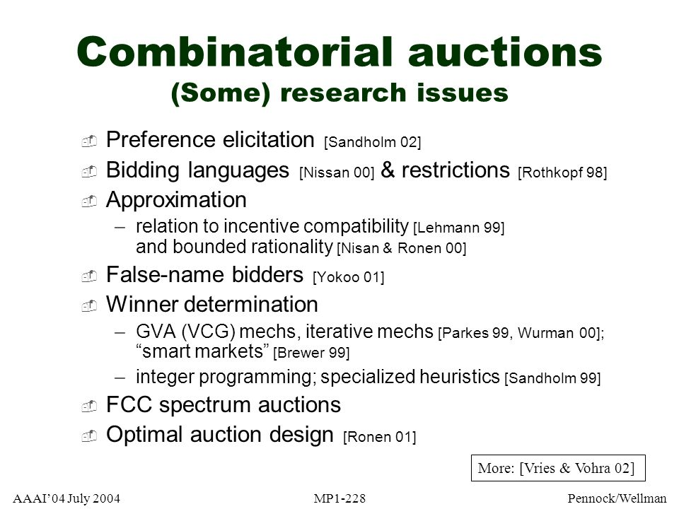 AAAI04 July 2004MP1-228Pennock/Wellman Combinatorial auctions (Some) research issues Preference elicitation [Sandholm 02] Bidding languages [Nissan 00