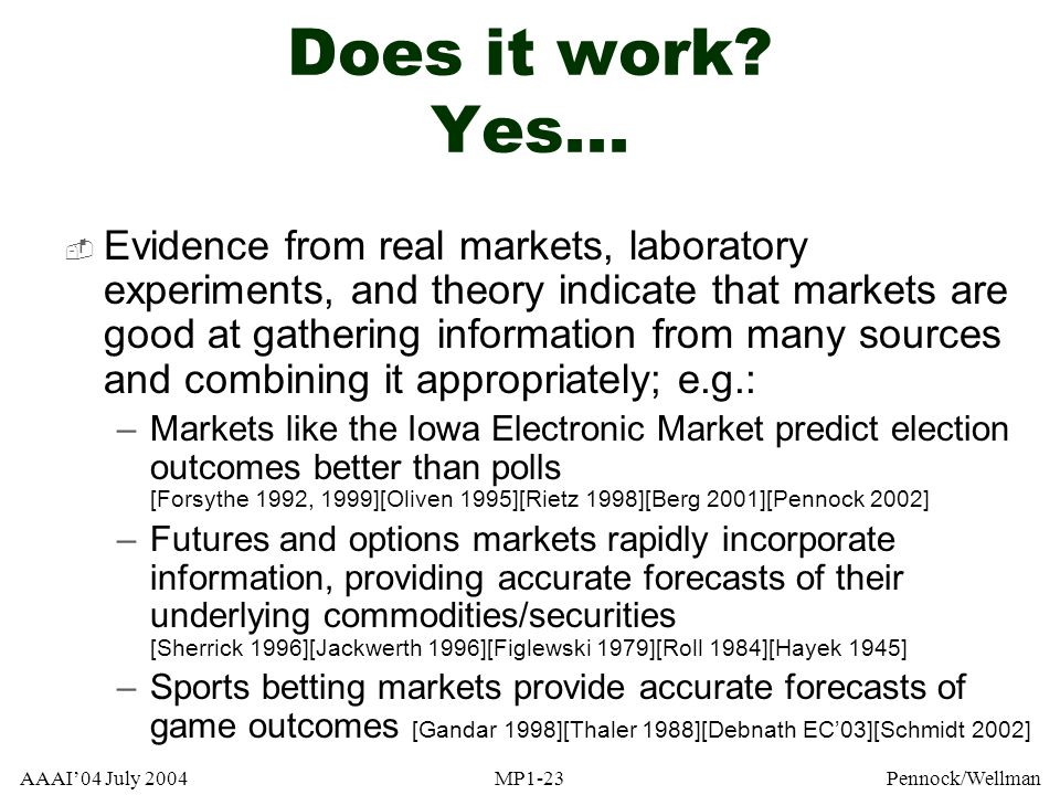 AAAI04 July 2004MP1-23Pennock/Wellman Does it work? Yes... Evidence from real markets, laboratory experiments, and theory indicate that markets are go