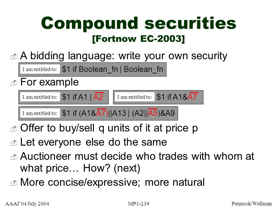 AAAI04 July 2004MP1-239Pennock/Wellman Compound securities [Fortnow EC-2003] A bidding language: write your own security For example Offer to buy/sell