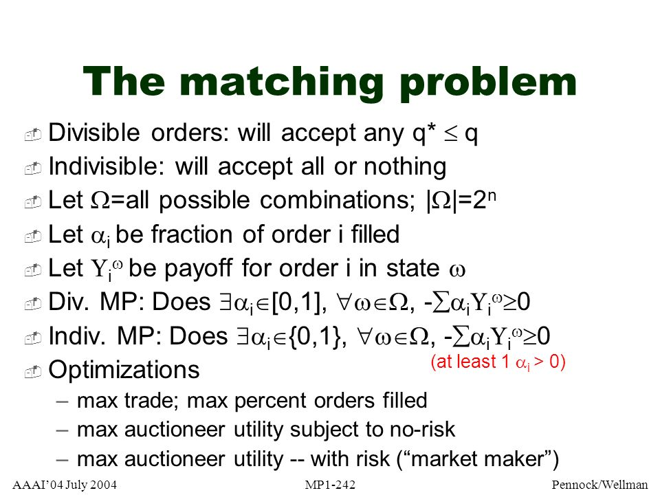 AAAI04 July 2004MP1-242Pennock/Wellman The matching problem Divisible orders: will accept any q* q Indivisible: will accept all or nothing Let =all po